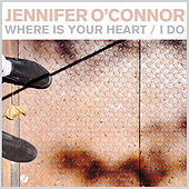 Where Is Your Heart / I Do - Single by Jennifer O'Connor