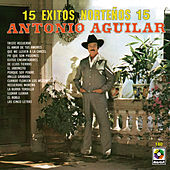 15 Exitos Norteños - Antonio Aguilar by Antonio Aguilar