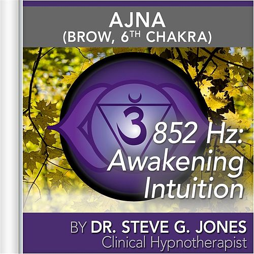 852 Hz: Awakening Intuition (Ajna) [Brow, 6th Chakra] by Dr. Steve G. Jones