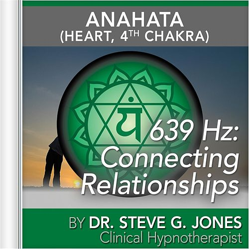 639 Hz: Connecting Relationships (Anahata [Heart, 4th Chakra] by Dr. Steve G. Jones