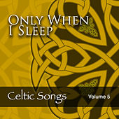 Only When I Sleep: Celtic Songs, Vol. 5 by Various Artists