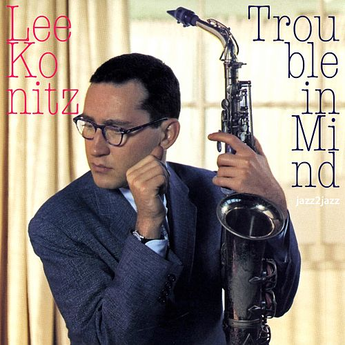 Trouble in Mind by Lee Konitz