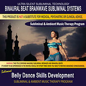 Belly Dance Skills Development - Subliminal & Ambient Music Therapy by Binaural Beat Brainwave Subliminal Systems