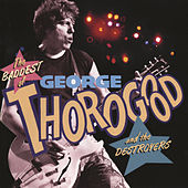 The Baddest Of George Thorogood And The Destroyers by George Thorogood