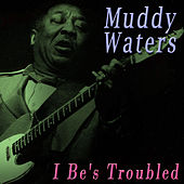 I Be's Troubled by Muddy Waters