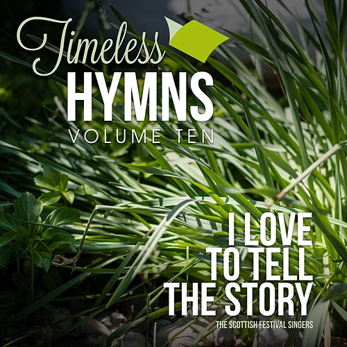 Timeless Hymns, Vol. 10: I Love To Tell The Story by Scottish Festival Singers