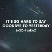 It's So Hard To Say Goodbye To Yesterday by Jason Mraz