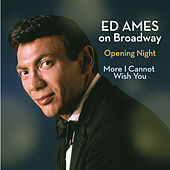 Ed Ames on Broadway: Opening Night / More I Cannot Wish You by Ed Ames