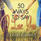 50 Ways to Say I Love You - Country Romance by Various Artists