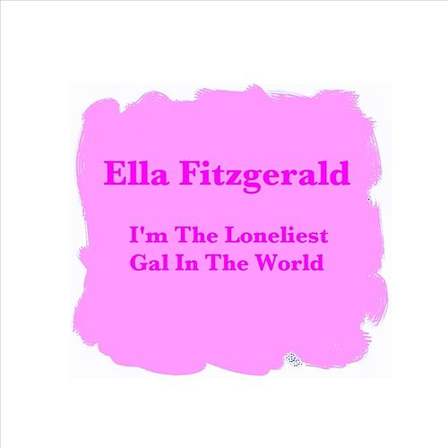 I'm The Loneliest Gal In The World by Ella Fitzgerald