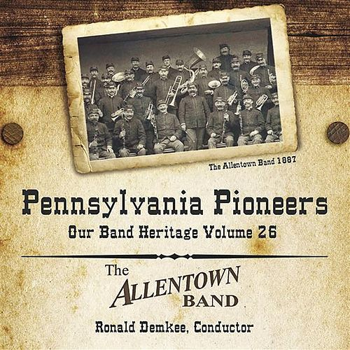 Pennsylvania Pioneers: Our Band Heritage, Vol. 26 by Allentown Band (conducted by Albertus L. Meyer)