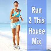 Run 2 This House Mix by Various Artists