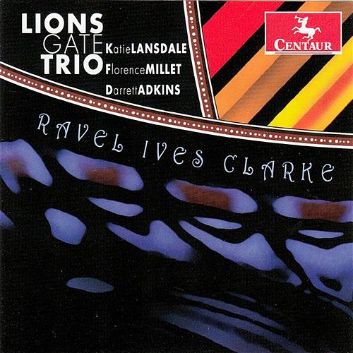 Ravel, Ives & Clarke: Piano Trios by Lions Gate Trio