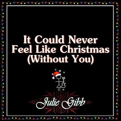 It Could Never Feel Like Christmas (Without You) by Julie Gibb