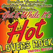 Get It While It's Hot: Lovers Rock by Various Artists