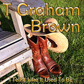 I Tell It Like It Used to Be by T. Graham Brown