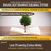 Love of Learning (Curious Minds) - Subliminal & Ambient Music Therapy by Binaural Beat Brainwave Subliminal Systems