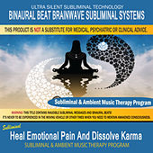 Heal Emotional Pain and Dissolve Karma - Subliminal & Ambient Music Therapy by Binaural Beat Brainwave Subliminal Systems