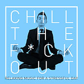 Chill the F*ck Out: Relaxing Music for a Stressful Day by Relaxing