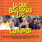 Lo Que Bailamos Los Cubanos (What we Dance in Cuba) by Various Artists