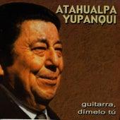 Guitarra, Dímelo Tu by Atahualpa Yupanqui