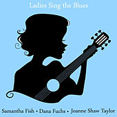 Ladies Sing the Blues: The Best of Samantha Fish, Dana Fuchs and Joanne Shaw Taylor by Various Artists
