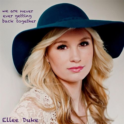 We Are Never Ever Getting Back Together by Ellee Duke