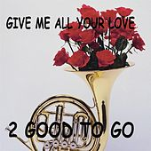 Give Me All Your Love by 2 Good To Go