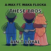 These Bros Ain't Loyal (feat. Waka Flocka Flame) - Single by A-Wax