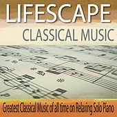 Lifescape Classical Music: Greatest Classical Music of All Time On Relaxing Solo Piano by Robbins Island Music Group