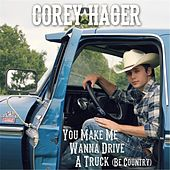 You Make Me Wanna Drive a Truck (Be Country) by Corey Hager