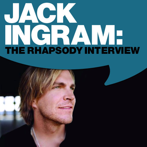 Jack Ingram: The Rhapsody Interview by Jack Ingram