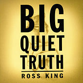 Big Quiet Truth by Ross King