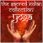The Sacred Indian Collection: Yoga, Featuring Mantras, Chants, Kirtans, Piano Ragas, And Traditional Music for Yoga and Meditation by Various Artists