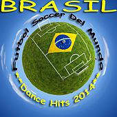 Brazil Futbol Soccer Del Mundo, Dance Hits 2014 (Football Worldcup, Fussball Weltmeister Hits) by Various Artists