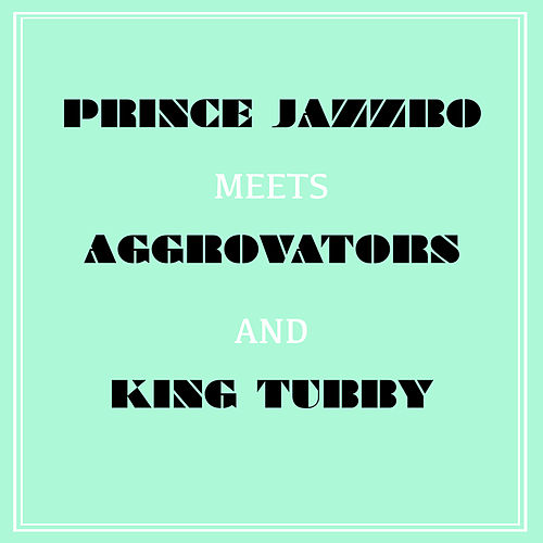 Prince Jazzbo Meets Aggrovators & King Tubby by Prince Jazzbo