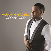 God My God by VaShawn Mitchell