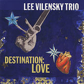 Destination: Love by Lee Vilensky Trio