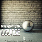 ESSENTIAL LOUNGE A Sophisticated Lounge Music Selection by Various Artists