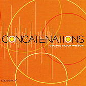 Concatenations: Music of George Balch Wilson by Various Artists