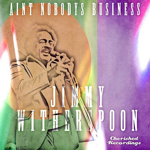 Aint Nobody's Business by Jimmy Witherspoon
