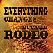 Everything Changes but the Rodeo by Chris Allen