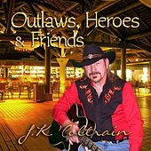Outlaws, Heroes & Friends by J. K. Coltrain