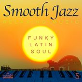 Smooth Jazz: Relaxing Music, Vol. 5 (Funky, Latin, Soul) by Smooth Jazz Band Francesco Digilio