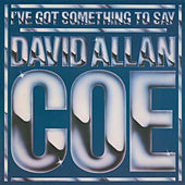 I've Got Something to Say by David Allan Coe