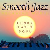 Smooth Jazz Relaxing Music, Vol. 6 (Funky, Latin, Soul) by Smooth Jazz Band Francesco Digilio