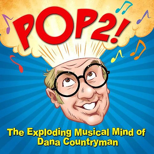 Pop2! the Exploding Musical Mind of Dana Countryman by Dana Countryman