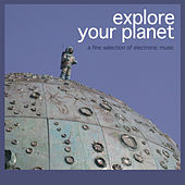 Explore Your Planet (A Fine Selection of Electronic Music) by Various Artists