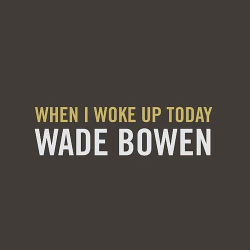 When I Woke up Today by Wade Bowen