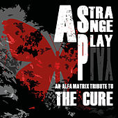 A Strange Play - An Alfa Matrix Tribute to The Cure by Various Artists